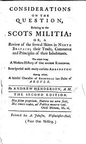 Considerations on the question, relating to the Scots Militia: or, a review of the several shires in North Britain. Interspersed with ... curious anecdotes, among which a faithful Character of Archibald late Duke of Argyle. ... Second edition