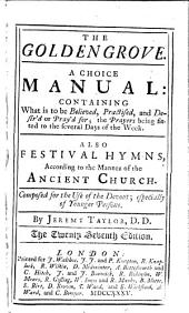 The Golden Grove. A Choice Manual: Containing what is to be Believed, Practised, and Desir'd Or Pray'd For; the Prayers Being Fitted to the Several Days of the Week. Also Festival Hymns, According to the Manner of the Ancient Church. Composed for the Use of the Devout; Especially of Younger Persons