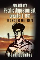 Macarthur'S Pacific Appeasement, December 8, 1941: The Missing Ten Hours