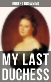 MY LAST DUCHESS: Dramatic Lyrics from one of the most important Victorian poets and playwrights, regarded as a sage and philosopher-poet, known for Porphyria's Lover, The Pied Piper of Hamelin, The Book and the Ring