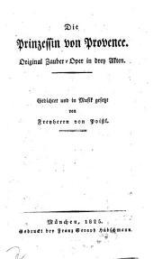 Die Prinzessin von Provence: Original Zauber-Oper in drey Akten