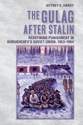 The Gulag after Stalin: Redefining Punishment in Khrushchev's Soviet Union, 1953-1964