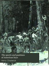 The Sports and Pastimes of American Boys: A Guide and Text-book of Games of the Play-ground, the Parlor, and the Field : Adapted Especially for American Youth