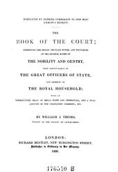 The Book of the Court; Exhibiting the Origin, Peculiar Duties, and Privileges of the Several Ranks of the Nobility and Gentry More Particularly of the Great Officers of State, and Members of the Royal Household; with an Introductory Essay on Regal State and Ceremonial and a Full Account of the Coronation Ceremony, Etc