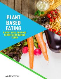Plant Based Eating  9 Most Well Guarded Secrets For Eating Clean