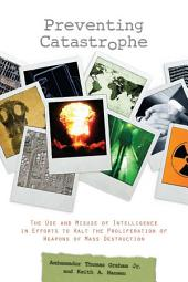 Preventing Catastrophe: The Use and Misuse of Intelligence in Efforts to Halt the Proliferation of Weapons of Mass Destruction