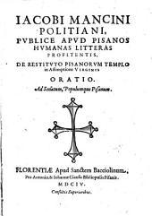 Iacobi Mancini Politiani ... De restituto Pisanorum templo in assumptione Virginis oratio. Ad senatum, populumque Pisanum