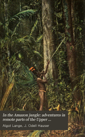 In the Amazon Jungle: Adventures in Remote Parts of the Upper Amazon River, Including a Sojourn Among Cannibal Indians
