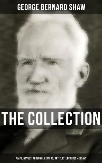 THE G  BERNARD SHAW COLLECTION  Plays  Novels  Personal Letters  Articles  Lectures   Essays PDF