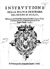 Instruttione della militia ordinaria del Regno di Sicilia, riformata dall'Illustrissimo ... Signor Conte d'Oliuares Vicerè, e Capitano generale d'esso Regno l'anno 1595