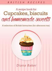 A Recipe Book For Cupcakes, Biscuits and Homemade Sweets: A selection of British favourites
