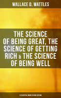 Wallace D  Wattles  The Science of Being Great  The Science of Getting Rich   The Science of Being Well  3 Essential Books in One Edition  PDF