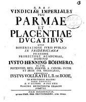 Q.D.B.V. Vindiciæ imperiales pro Parmæ et Placentiæ ducatibus quas dissertatione iuris publici in Fridericiana præside prorectore academiæ, domino Iusto Henning. Bohmero ... respondens Iustus Vollrath l.b. de Bode, in auditorio maiori horis consueti d. 5. octobr. 1722 ..
