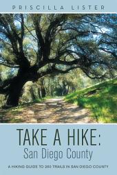 Take a Hike: San Diego County: A Hiking Guide to 260 Trails in San Diego County