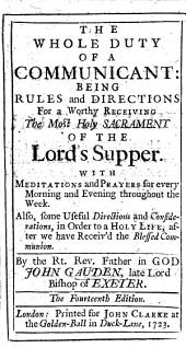 The Whole Duty of a Communicant: Being Rules and Directions for a Worthy Receiving the ... Lord's Supper. With Meditations and Prayers ... Fourteenth Edition