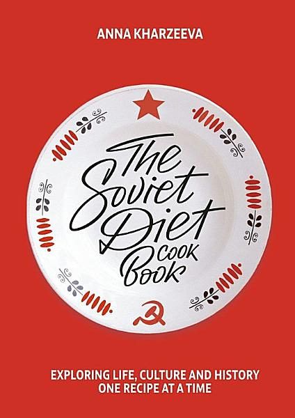 The Soviet Diet Cookbook  exploring life  culture and history     one recipe at a time PDF