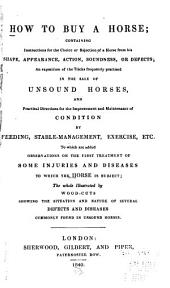 How to Buy a Horse: Containing Instructions for the Choice Or Rejection of a Horse from His Shape, Appearance, Action, Soundness, Or Defects ... To which are Added Observations on the First Treatment of Some Injuries and Diseases ...