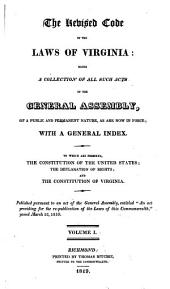 "The Revised code of the laws of Virginia: being a collection of all such acts of the General assembly, of a public and permanent nature as are now in force; with a general indes. To which are prefixed, the constitution of the United States; the declaration of rights ; and the constitution of Virginia. Published pursuant to an act of the General assembly, entitled ""An act providing for the re-publication of the laws of this commonwealth,"" passed March 12, 1819..."