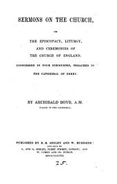 Sermons on the Church; or The episcopacy, liturgy and ceremonies of the Church of England considered in four discourses