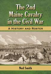 The 2nd Maine Cavalry in the Civil War: A History and Roster