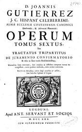 D. Joannis Gutierrez ... Operum tomus sextus seu Tractatus tripartitus de juramento confirmatorio [et] aliis in jure variis resolutionibus ...