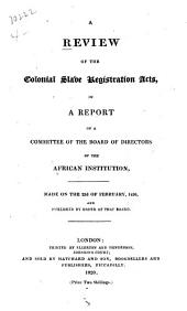 A Review of the Colonial Slave Registration Acts: In a Report of a Committee of the Board of Directors of the African Institution, Made on the 22d of February, 1820, and Published by Order of that Board