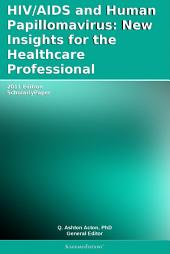 HIV/AIDS and Human Papillomavirus: New Insights for the Healthcare Professional: 2011 Edition: ScholarlyPaper