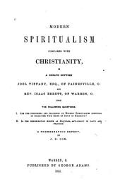 Modern Spiritualism Compared with Christianity: In a Debate Between Joel Tiffany, Esq., of Painesville, O., and Rev. Isaac Errett, of Warren, O., Upon the Following Questions--I. Are the Phenomena and Teachings of Modern Spiritualism Identical in Character with Those of Jesus of Nazareth? II. Is the Denomination Known as Disciples, Anti-Christ in Faith and Practice? : a Phonographic Report