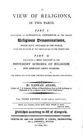 A view of religions in two parts: Pt.I. Containing an alphabetical compendium of the various religious denominations, which have appeared in the world, from the beginning of the Christian era to the present day. Pt.II. Containing a brief account of the different schemes of religion now embraced among mankind. The whole collected from the best authors, ancient and modern