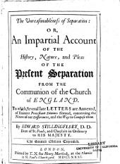 The Unreasonableness of Separation: Or, An Impartial Account of the History, Nature, and Pleas of the Present Separation from the Communion of the Church of England. To Which, Several Late Letters are Annexed, of Eminent Protestant Divines Abroad, Concerning the Nature of Our Differences, and the Way to Compose Them