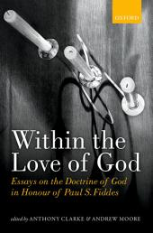 Within the Love of God: Essays on the Doctrine of God in Honour of Paul S. Fiddes