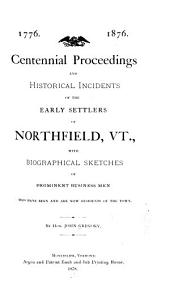 Centennial Proceedings and Historical Incidents of the Early Settlers of Northfield, Vt: With Biographical Sketches of Prominent Business Men who Have Been and are Now Residents of the Town
