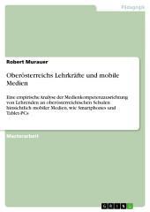 Oberösterreichs Lehrkräfte und mobile Medien: Eine empirische Analyse der Medienkompetenzausrichtung von Lehrenden an oberösterreichischen Schulen hinsichtlich mobiler Medien, wie Smartphones und Tablet-PCs