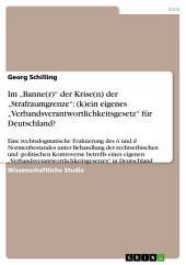 """Im """"Banne(r)"""" der Krise(n) der """"Strafraumgrenze"""": (k)ein eigenes """"Verbandsverantwortlichkeitsgesetz"""" für Deutschland?: Eine rechtsdogmatische Evaluierung des ö und d Normenbestandes unter Behandlung der rechtsethischen und -politischen Kontroverse betreffs eines eigenen """"Verbandsverantwortlichkeitsgesetzes"""" in Deutschland"""