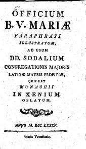 Officium B.V. Mariae Paraphrasi Illustratum: Ad Usum DD. Sodalium Congregationis Majoris Latinae Matris Propitiae, Quae Est Monachii In Xenium Oblatum