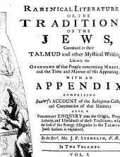 Rabinical Literature: Or, The Traditions Of The Jews, Contained in Their Talmud and Other Mystical Writings: Likewise the Opinions of that People Concerning Messiah, and the Time and Manner of His Appearing : With An Appendix, Comprizing Buxtorf's Account of the Religious Customs and Ceremonies of that Nation ; Also, A Preliminary Enquiry Into the Origin, Progress, Authority, and Usefulness of These Traditions ; Wherein the Sense of the Strange Allegories in the Talmud and Jewish Authors is Explained ; In Two Volumes, Volume 1