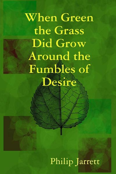 When Green The Grass Did Grow Around The Fumbles Of Desire