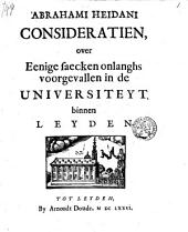 Abrahami Heidani Consideratien, over eenige saecken onlanghs voorgevallen in de Universiteyt binnen Leyden
