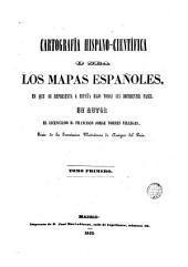 Cartografía hispano-científica o sea los mapas españoles: en que se representa a España bajo todas sus diferentes fases