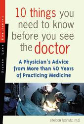 10 Things You Need to Know Before You See the Doctor: A Physician's Advice from More Than 40 Years of Practicing Medicine