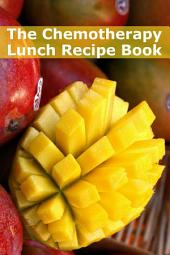 The Chemotherapy Lunch Recipe Book: 45+ Quick and Easy Lunch Recipes for Patients Undergoing Chemotherapy