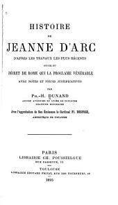 Histoire de Jeanne d'Arc, d'après les travaux les plus récents: suivie du décret de Rome qui la proclame vénérable, avec notes et pièces justificatives