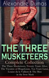 THE THREE MUSKETEERS - Complete Collection: The Three Musketeers,Twenty Years After,The Vicomte of Bragelonne,Ten Years Later,Louise da la Valliere&The Man in the Iron Mask: Adventure Classics
