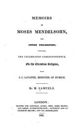 Memoirs of Moses Mendelsohn: The Jewish Philosopher, Including the Celebrated Correspondence on the Christian Religion with J. C. Lavater, Minister of Zurich