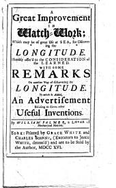 A great improvement in watch-work: which may be of great use at sea, for discovering the longitude ... To which is added, an advertisement relating to divers other useful inventions
