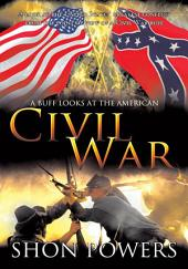 A Buff Looks at the American Civil War: A look at the United States' greatest conflict from the point of view of a Civil War buff