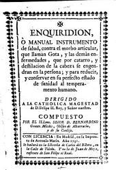 Enquiridion, o manual instrumento de salud, contra el morbo articular, que llaman Gota, y las demas enfermedades, que por catarro, y destilacion de la cabeza se engendran ... , Y para reducir, y conservar en ... sanidad al temperamento humano