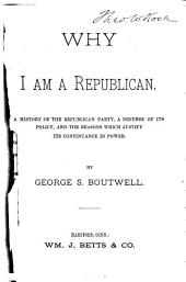Why I Am a Republican: A History of the Republican Party, a Defense of Its Policy, and the Reasons which Justify Its Continuance in Power, with Biographical Sketches of the Republican Candidates