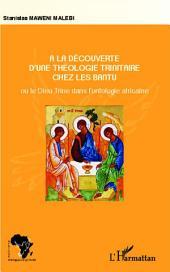 A la découverte d'une théologie trinitaire chez les Bantu: ou le Dieu Trine dans l'ontologie africaine