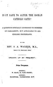 Is it safe to alter the Roman Catholic Oath? A question specially addressed to Members of Parliament, etc